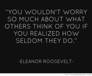 you-wouldnt-worry-so-much-about-what-others-think-of-you-if-you-realized-how-seldom-they-do-worry-quote
